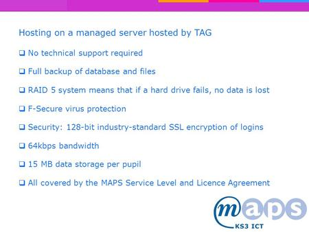 Hosting on a managed server hosted by TAG  No technical support required  Full backup of database and files  RAID 5 system means that if a hard drive.