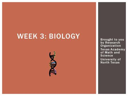 Brought to you by Research Organization Texas Academy of Math and Science University of North Texas WEEK 3: BIOLOGY.