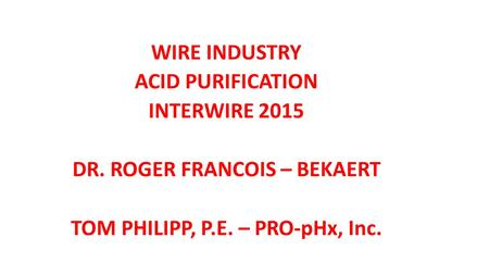 WIRE INDUSTRY ACID PURIFICATION INTERWIRE 2015 DR. ROGER FRANCOIS – BEKAERT TOM PHILIPP, P.E. – PRO-pHx, Inc.