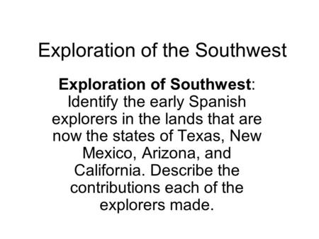 Exploration of the Southwest Exploration of Southwest: Identify the early Spanish explorers in the lands that are now the states of Texas, New Mexico,
