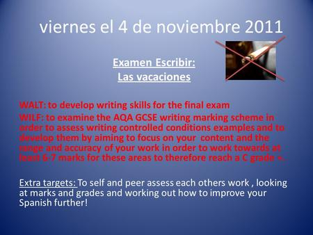 Viernes el 4 de noviembre 2011 Examen Escribir: Las vacaciones WALT: to develop writing skills for the final exam WILF: to examine the AQA GCSE writing.