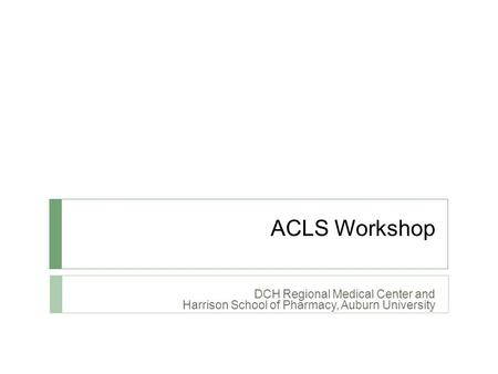 ACLS Workshop DCH Regional Medical Center and Harrison School of Pharmacy, Auburn University.