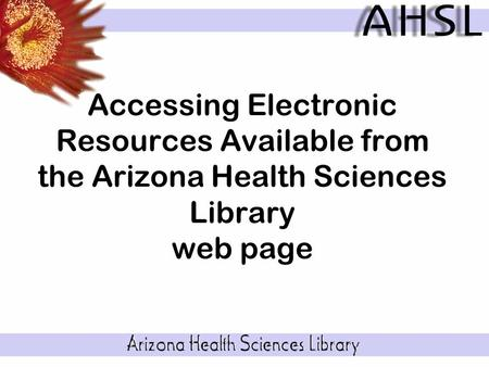 Accessing Electronic Resources Available from the Arizona Health Sciences Library web page.