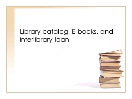 Library catalog, E-books, and interlibrary loan. Using the Library catalog.