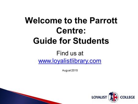 10/15/20151 Welcome to the Parrott Centre: Guide for Students Find us at www.loyalistlibrary.com www.loyalistlibrary.com August 2015.