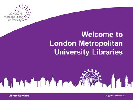 Library Services 29/01/2013 Welcome to London Metropolitan University Libraries.