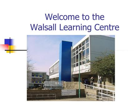 Welcome to the Walsall Learning Centre. Learning Centre General Information Searching the Online Catalogue Electronic Resources Help and Advice.