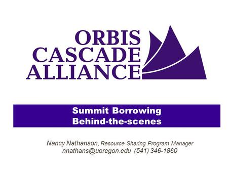 Summit Borrowing Behind-the-scenes Nancy Nathanson, Resource Sharing Program Manager (541) 346-1860.