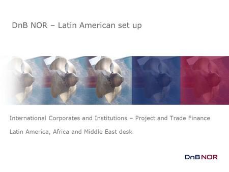 DnB NOR – Latin American set up International Corporates and Institutions – Project and Trade Finance Latin America, Africa and Middle East desk.