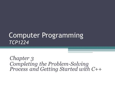 Computer Programming TCP1224 Chapter 3 Completing the Problem-Solving Process and Getting Started with C++