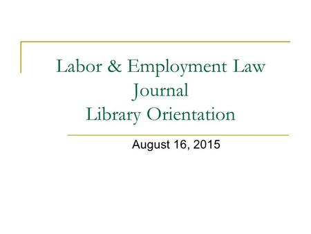 Labor & Employment Law Journal Library Orientation August 16, 2015.