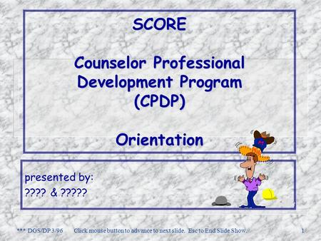 *** DGS/DP 3/96Click mouse button to advance to next slide. Esc to End Slide Show.1 SCORE Counselor Professional Development Program (CPDP) Orientation.