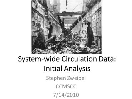 System-wide Circulation Data: Initial Analysis Stephen Zweibel CCMSCC 7/14/2010.