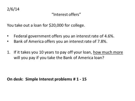 "2/6/14 ""Interest offers"" You take out a loan for $20,000 for college. Federal government offers you an interest rate of 4.6%. Bank of America offers you."