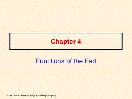 Chapter 4 Functions of the Fed © 2001 South-Western College Publishing Company.