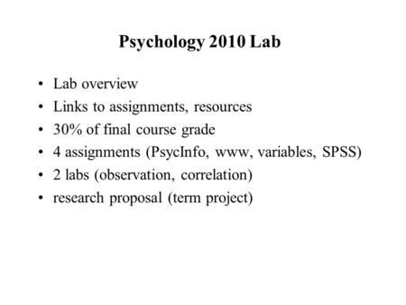 Psychology 2010 Lab Lab overview Links to assignments, resources 30% of final course grade 4 assignments (PsycInfo, www, variables, SPSS) 2 labs (observation,