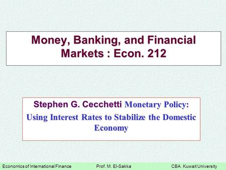 Economics of International Finance Prof. M. El-Sakka CBA. Kuwait University Money, Banking, and Financial Markets : Econ. 212 Stephen G. Cecchetti Monetary.