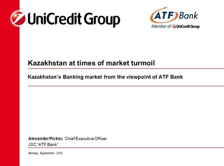 Kazakhstan at times of market turmoil Kazakhstan's Banking market from the viewpoint of ATF Bank Almaty, September 2008 Alexander Picker, Chief Executive.