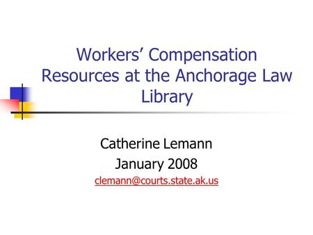 Workers' Compensation Resources at the Anchorage Law Library Catherine Lemann January 2008