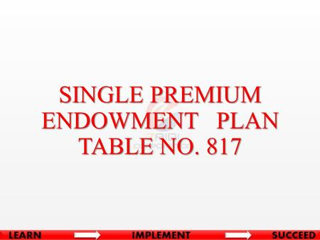 SINGLE PREMIUM ENDOWMENT PLAN TABLE NO. 817. BASIC CONDITIONS Minimum Age at Entry90 Days (Complete) Maximum Age at Entry65 Years Minimum Term10 Years.