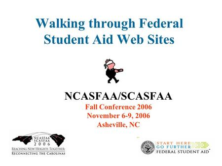 1 Walking through Federal Student Aid Web Sites NCASFAA/SCASFAA Fall Conference 2006 November 6-9, 2006 Asheville, NC.