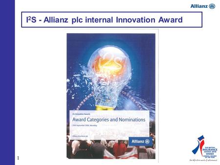 1 I 2 S - Allianz plc internal Innovation Award. 2 Allianz plc I 2 S Awards, 2009.