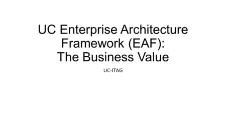 UC Enterprise Architecture Framework (EAF): The Business Value UC-ITAG.