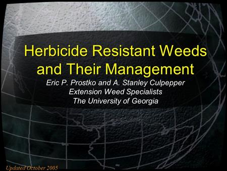 Herbicide Resistant Weeds and Their Management Eric P. Prostko and A. Stanley Culpepper Extension Weed Specialists The University of Georgia Updated October.