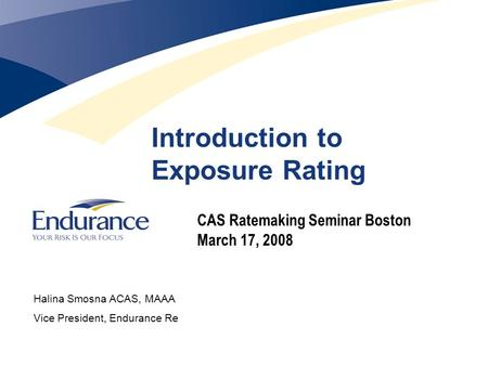 Introduction to Exposure Rating CAS Ratemaking Seminar Boston March 17, 2008 Halina Smosna ACAS, MAAA Vice President, Endurance Re.