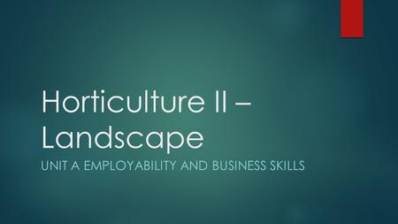 Horticulture II – Landscape UNIT A EMPLOYABILITY AND BUSINESS SKILLS.