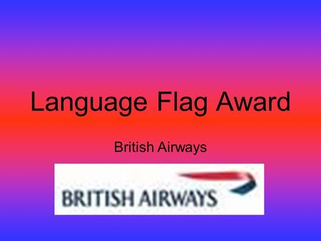 Language Flag Award British Airways. Description of the test The Flag Award for Schools is based on the Internal Flag Tests developed for BA employees.