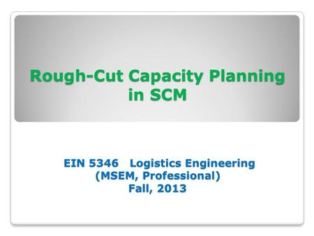Rough-Cut Capacity Planning in SCM EIN 5346 Logistics Engineering (MSEM, Professional) Fall, 2013.