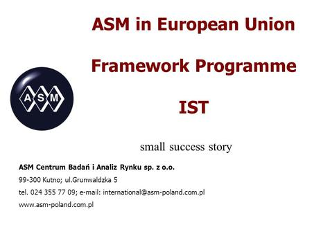 ASM in European Union Framework Programme IST small success story ASM Centrum Badań i Analiz Rynku sp. z o.o. 99-300 Kutno; ul.Grunwaldzka 5 tel. 024 355.
