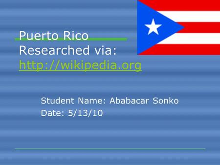 Puerto Rico Researched via:   Student Name: Ababacar Sonko Date: 5/13/10.