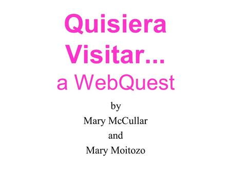 Quisiera Visitar... a WebQuest by Mary McCullar and Mary Moitozo.
