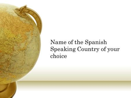 Name of the Spanish Speaking Country of your choice.