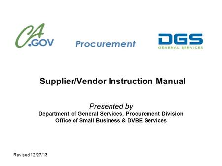 Revised 12/27/13 Supplier/Vendor Instruction Manual Presented by Department of General Services, Procurement Division Office of Small Business & DVBE Services.
