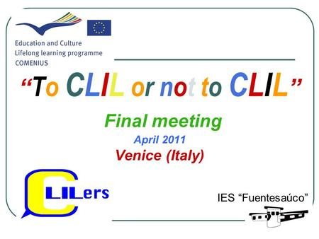""" To CLIL or not to CLIL "" Final meeting April 2011 Venice (Italy) IES ""Fuentesaúco"""
