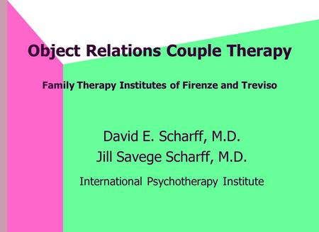 Object Relations Couple Therapy Family Therapy Institutes of Firenze and Treviso David E. Scharff, M.D. Jill Savege Scharff, M.D. International Psychotherapy.
