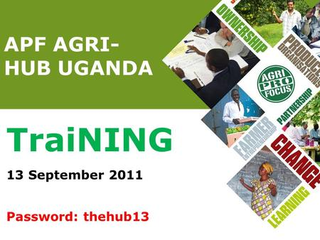APF AGRI- HUB UGANDA TraiNING 13 September 2011 Password: thehub13.