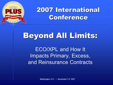 2007 International Conference Washington, D.C. ~ November 7-9, 2007 Beyond All Limits: ECO/XPL and How It Impacts Primary, Excess, and Reinsurance Contracts.