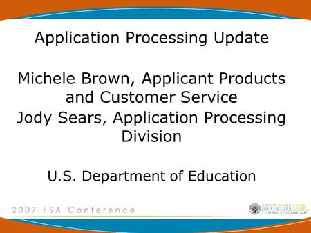 Application Processing Update Michele Brown, Applicant Products and Customer Service Jody Sears, Application Processing Division U.S. Department of Education.