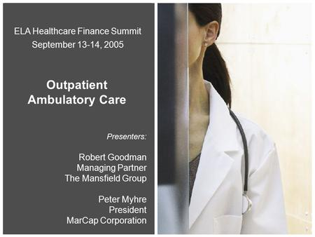 0 Presenters: Robert Goodman Managing Partner The Mansfield Group Peter Myhre President MarCap Corporation ELA Healthcare Finance Summit September 13-14,