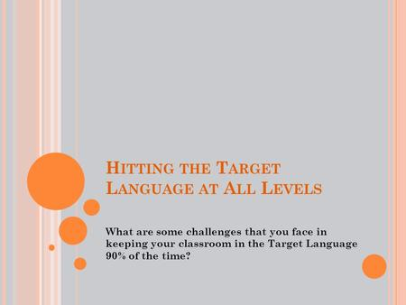 H ITTING THE T ARGET L ANGUAGE AT A LL L EVELS What are some challenges that you face in keeping your classroom in the Target Language 90% of the time?