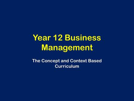 Year 12 Business Management The Concept and Context Based Curriculum.
