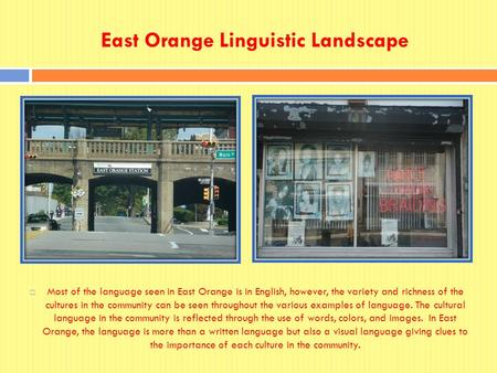 East Orange Linguistic Landscape  Most of the language seen in East Orange is in English, however, the variety and richness of the cultures in the community.