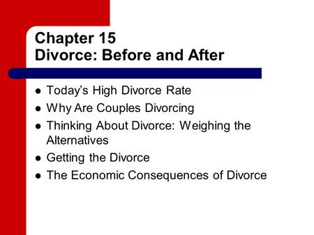 Chapter 15 Divorce: Before and After Today's High Divorce Rate Why Are Couples Divorcing Thinking About Divorce: Weighing the Alternatives Getting the.