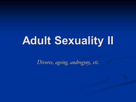 Adult Sexuality II Divorce, ageing, androgyny, etc.