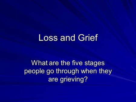 Loss and Grief What are the five stages people go through when they are grieving?