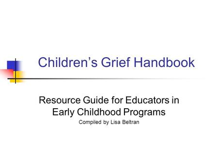 Children's Grief Handbook Resource Guide for Educators in Early Childhood Programs Compiled by Lisa Beltran.
